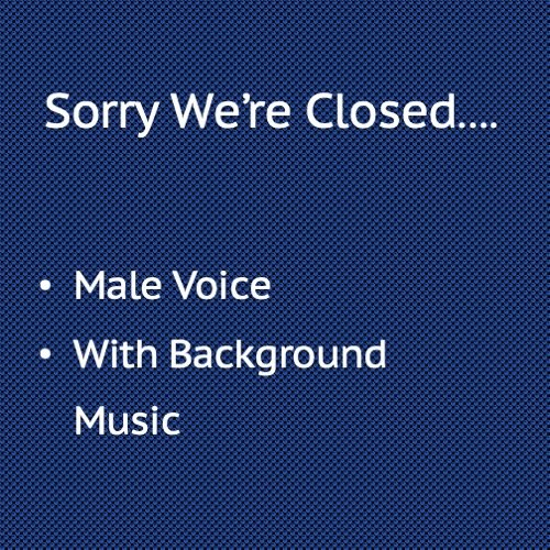 Sorry we're closed with background music, Male Voice